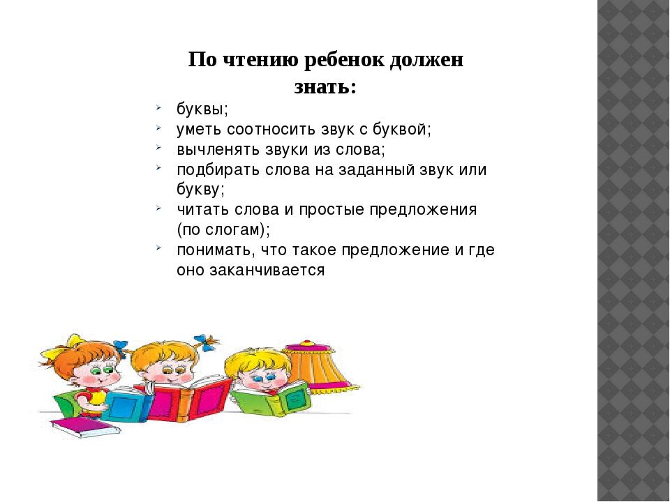 По чтению ребенок должен знать: буквы; уметь соотносить звук с буквой; вычлен...