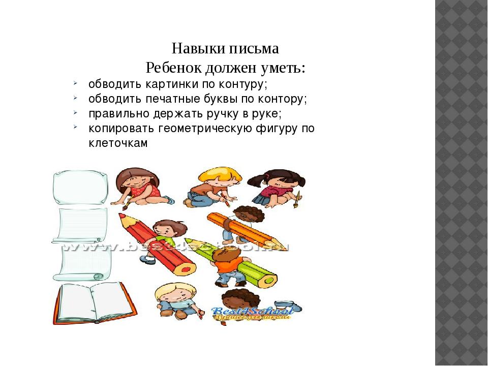 Навыки письма Ребенок должен уметь: обводить картинки по контуру; обводить пе...