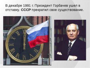 В декабре 1991 г. Президент Горбачев ушел в отставку. СССР прекратил свое сущ