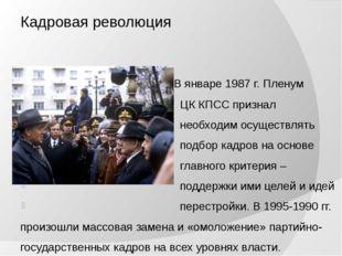 Кадровая революция В январе 1987 г. Пленум ЦК КПСС признал необходим осуществ