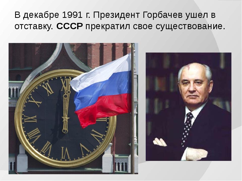 В декабре 1991 г. Президент Горбачев ушел в отставку. СССР прекратил свое сущ...