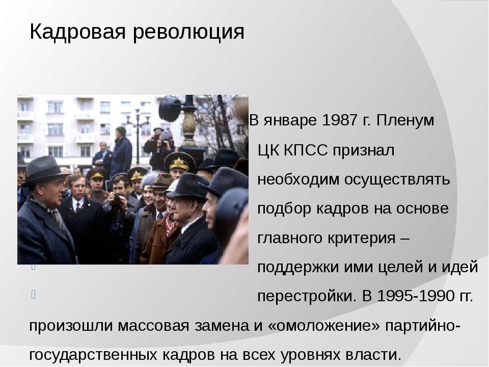 Кадровая революция В январе 1987 г. Пленум ЦК КПСС признал необходим осуществ...