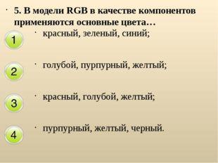 5. В модели RGB в качестве компонентов применяются основные цвета… красный, з