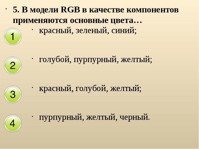 5. В модели RGB в качестве компонентов применяются основные цвета… красный, з...