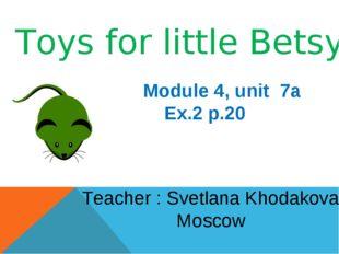 Toys for little Betsy! Module 4, unit 7a Ex.2 p.20 Teacher : Svetlana Khodako