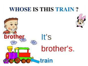 WHOSE IS THIS TRAIN ? It's brother's. brother train