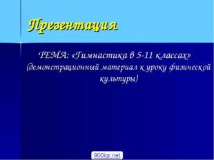 Презентация ТЕМА: «Гимнастика в 5-11 классах» (демонстрационный материал к ур