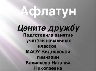 Афлатун Цените дружбу Подготовила занятие учитель начальных классов МАОУ Видн
