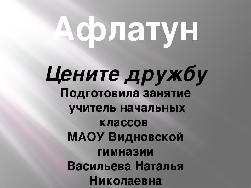 Афлатун Цените дружбу Подготовила занятие учитель начальных классов МАОУ Видн...