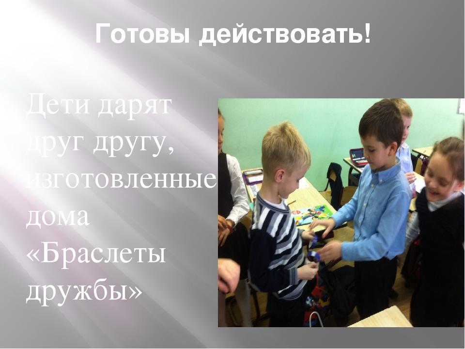 Готовы действовать! Дети дарят друг другу, изготовленные дома «Браслеты дружбы»