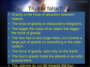 True or false? Gravity is the force of attraction between objects. The force
