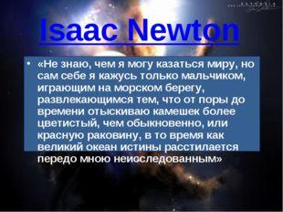 Isaac Newton «Не знаю, чем я могу казаться миру, но сам себе я кажусь только