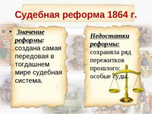 Судебная реформа 1864 г. Значение реформы: создана самая передовая в тогдашне
