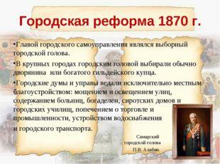 Городская реформа 1870 г. Главой городского самоуправления являлся выборный г
