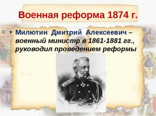 Военная реформа 1874 г. Милютин Дмитрий Алексеевич – военный министр в 1861-1