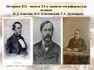 Историки XIX – начала XX в. оценили эти реформы как великие (К.Д. Кавелин, В
