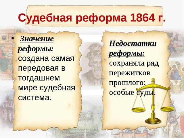 Судебная реформа 1864 г. Значение реформы: создана самая передовая в тогдашне...