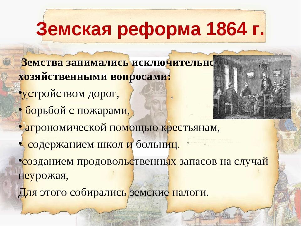 Земская реформа 1864 г. Земства занимались исключительно хозяйственными вопро...