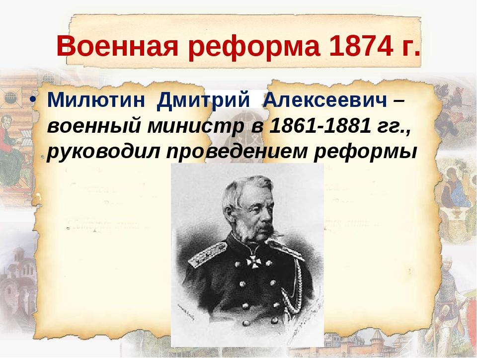 Военная реформа 1874 г. Милютин Дмитрий Алексеевич – военный министр в 1861-1...