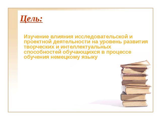 Цель: Изучение влияния исследовательской и проектной деятельности на уровень...