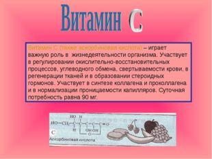 Витамин С (также аскорбиновая кислота) – играет важную роль в жизнедеятельнос