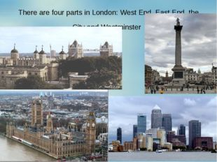 There are four parts in London: West End, East End, the City and Westminster