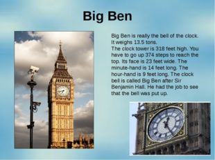 Big Ben Big Ben is really the bell of the clock. It weighs 13.5 tons. The clo