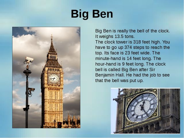 Big Ben Big Ben is really the bell of the clock. It weighs 13.5 tons. The clo...
