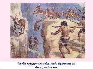 Чтобы прокормить себя, люди охотились на диких животных.