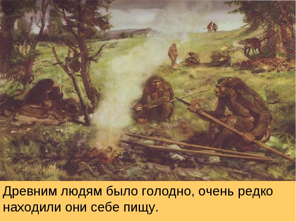 Древним людям было голодно, очень редко находили они себе пищу.