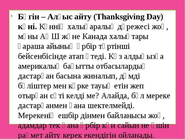 Бүгін – Алғыс айту (Thanksgiving Day) күні. Күннің халықаралық дәрежесі жоқ,...