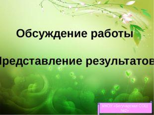 Обсуждение работы Представление результатов МКОУ «Богучарская СОШ №2»
