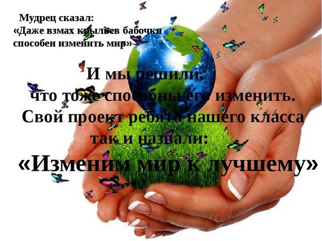 Мудрец сказал: «Даже взмах крыльев бабочки способен изменить мир» И мы решил...