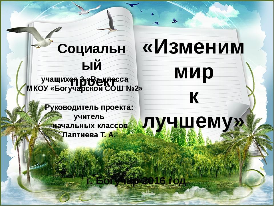 Социальный проект учащихся 3 «В» класса МКОУ «Богучарской СОШ №2» Руководите...