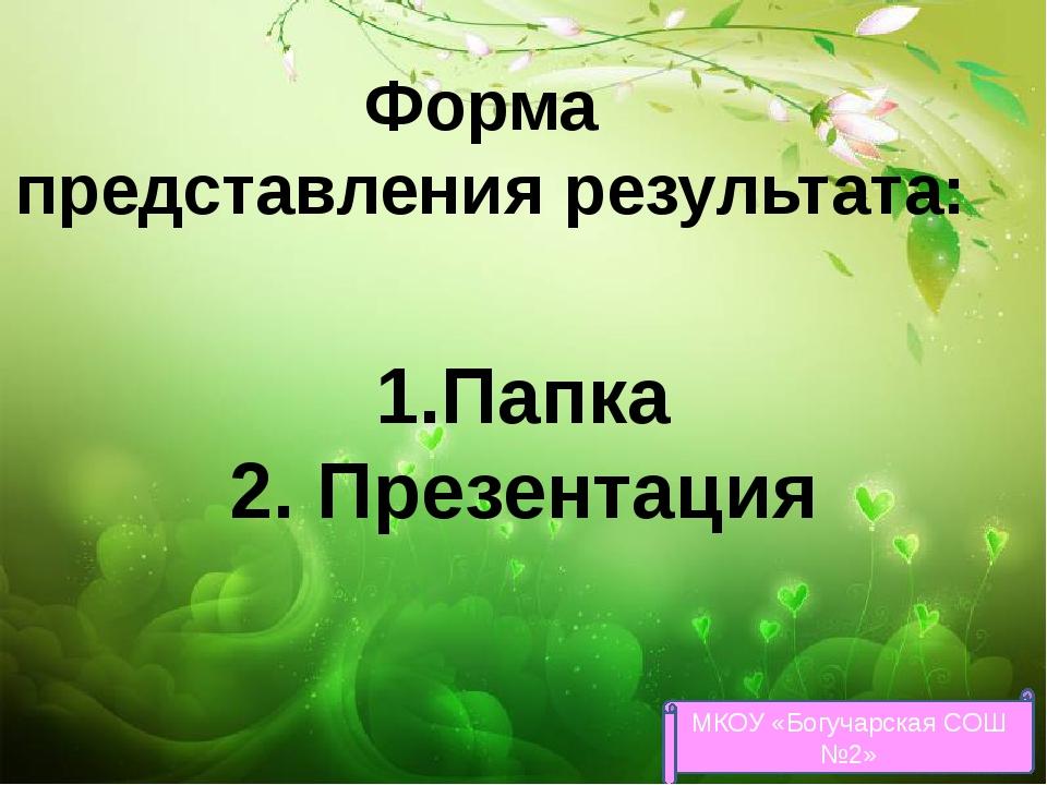 Форма представления результата: 1.Папка 2. Презентация МКОУ «Богучарская СОШ...