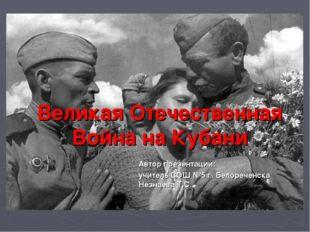 Великая Отечественная Война на Кубани Автор презентации: учитель СОШ №5 г. Б