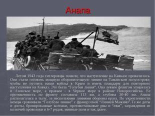 Анапа   Летом 1943 года гитлеровцы поняли, что наступление на Кавказе прова