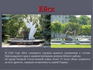 Ейск В 1939 году Ейск становится городом краевого подчинения в составе Красно