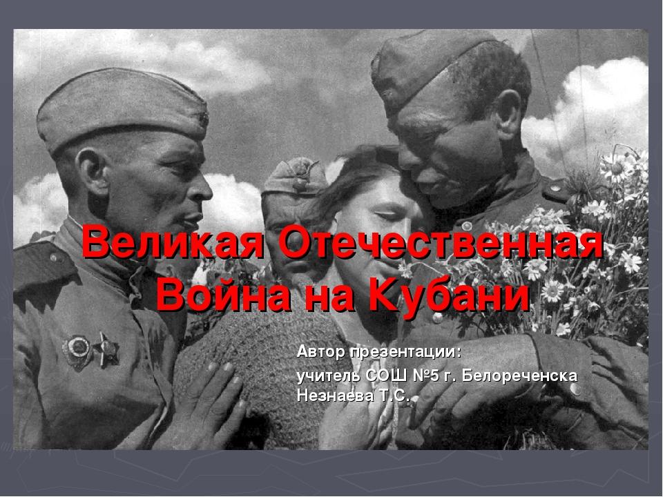 Великая Отечественная Война на Кубани Автор презентации: учитель СОШ №5 г. Б...