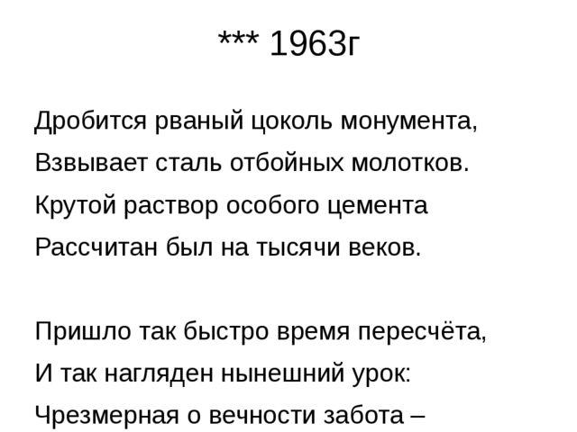 *** 1963г Дробится рваный цоколь монумента, Взвывает сталь отбойных молотков....