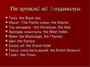 The артикльңнің қолданылуы Теңіз -the Black sea Мұхит -The Pacific ocean, the
