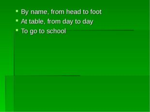 By name, from head to foot At table, from day to day To go to school