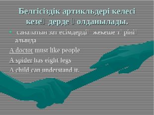 Белгісіздік артикльдері келесі кезеңдерде қолданылады. саналатын зат есімдерд