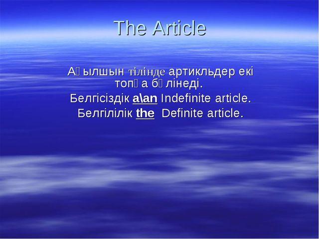The Article Ағылшын тілінде артикльдер екі топқа бөлінеді. Белгісіздік a\an I...
