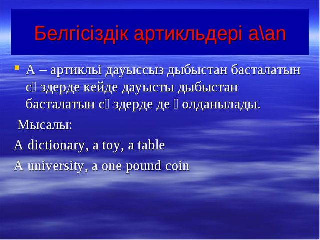 Белгісіздік артикльдері a\an A – артикльі дауыссыз дыбыстан басталатын сөздер...