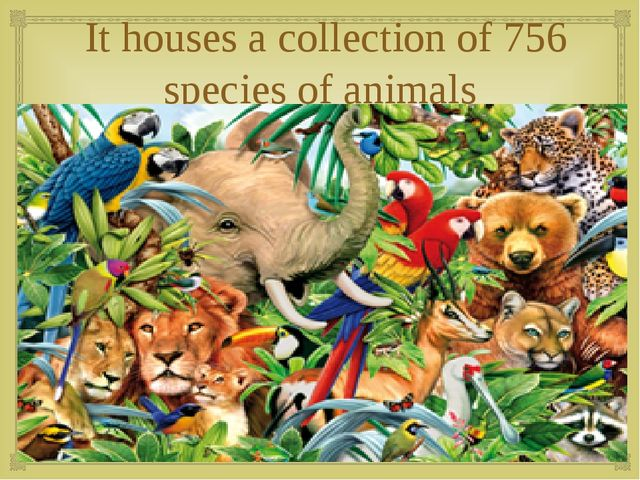 It houses a collection of 756 species of animals 