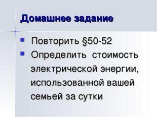 Домашнее задание Повторить §50-52 Определить стоимость электрической энергии,