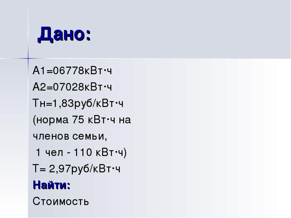Дано: А1=06778кВт·ч А2=07028кВт·ч Тн=1,83руб/кВт·ч (норма 75 кВт·ч на членов...