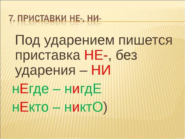 Под ударением пишется приставка НЕ-, без ударения – НИ нЕгде – нигдЕ нЕкто –...