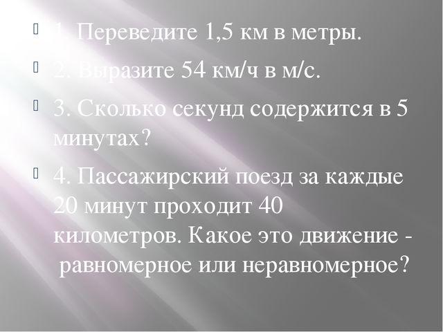 1. Переведите 1,5 км в метры. 2. Выразите 54 км/ч в м/с. 3. Сколько секунд с...